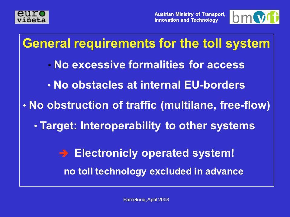 Austrian Ministry of Transport, Innovation and Technology Barcelona, April 2008 General requirements for the toll system No excessive formalities for access No obstacles at internal EU-borders No obstruction of traffic (multilane, free-flow) Target: Interoperability to other systems  Electronicly operated system.