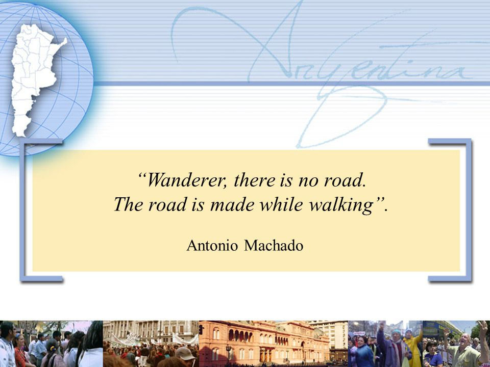 Wanderer, there is no road. The road is made while walking . Antonio Machado