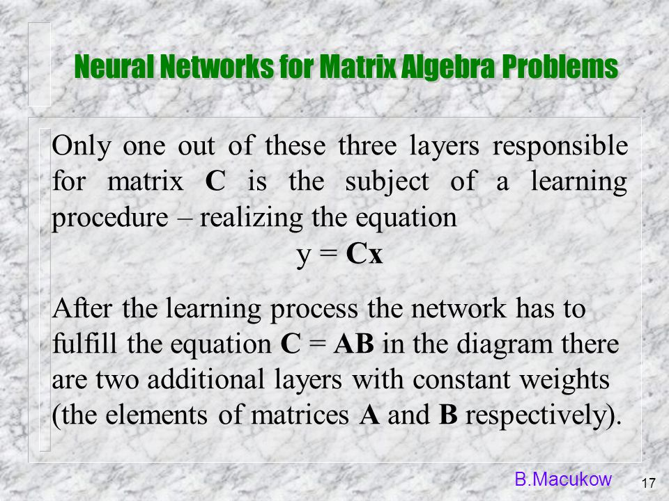 B.Macukow 17 Only one out of these three layers responsible for matrix C is the subject of a learning procedure – realizing the equation y = Cx After