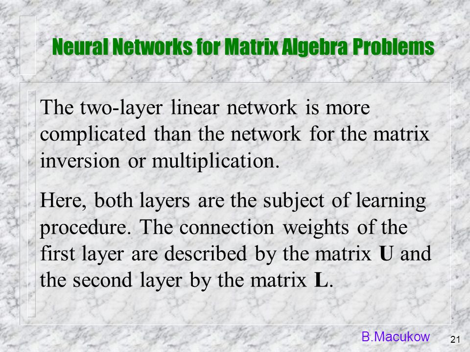 B.Macukow 21 The two-layer linear network is more complicated than the network for the matrix inversion or multiplication. Here, both layers are the s