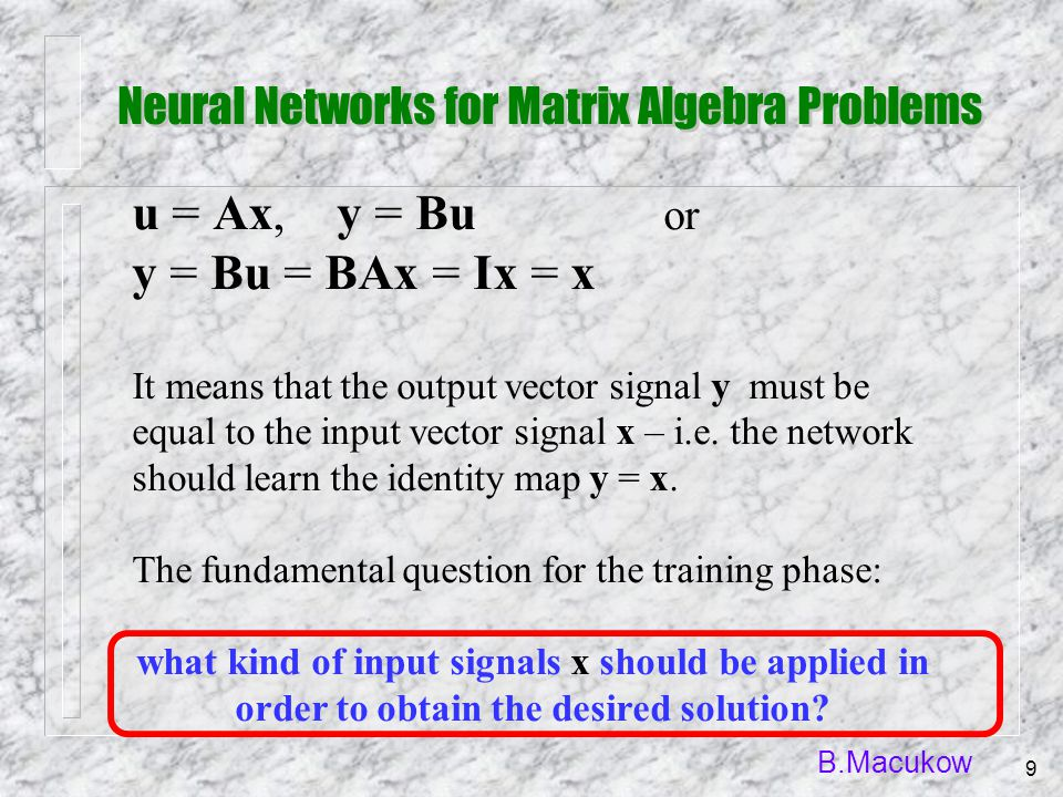 B.Macukow 9 u = Ax, y = Bu or y = Bu = BAx = Ix = x It means that the output vector signal y must be equal to the input vector signal x – i.e. the net