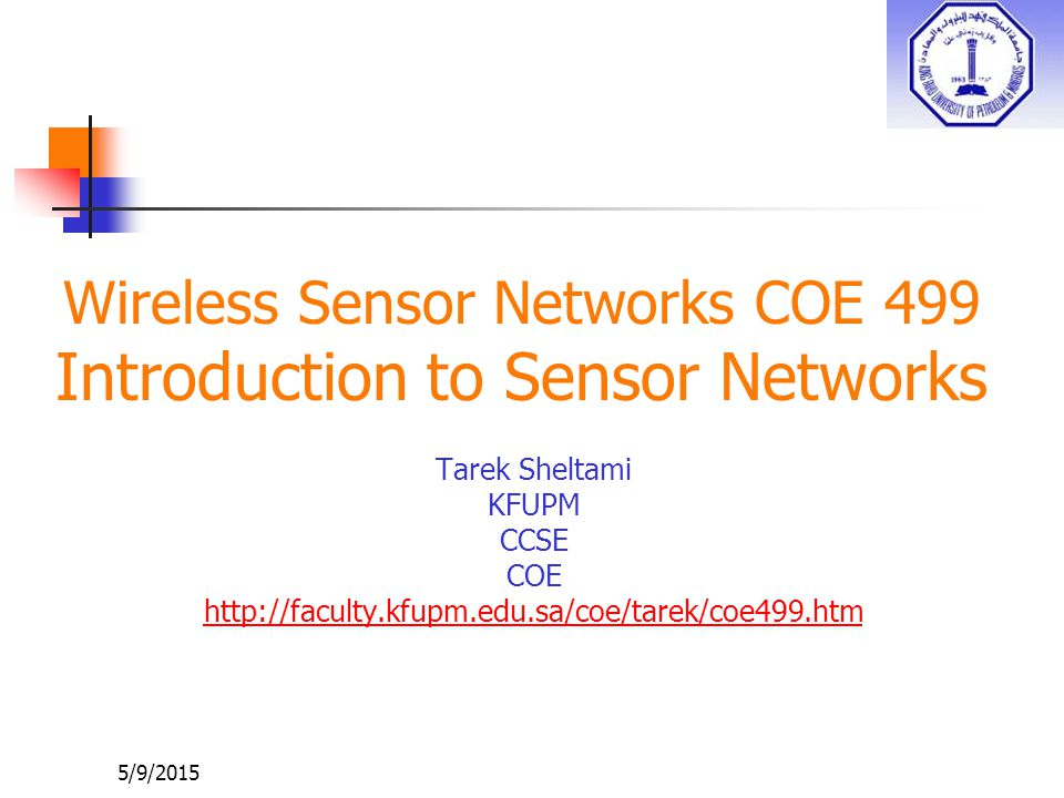5/9/2015 Wireless Sensor Networks COE 499 Introduction to Sensor Networks Tarek Sheltami KFUPM CCSE COE http://faculty.kfupm.edu.sa/coe/tarek/coe499.htm