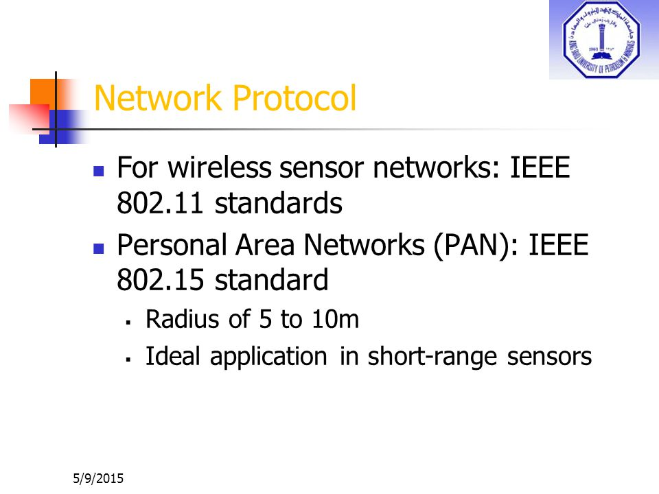 5/9/2015 Network Protocol For wireless sensor networks: IEEE 802.11 standards Personal Area Networks (PAN): IEEE 802.15 standard  Radius of 5 to 10m