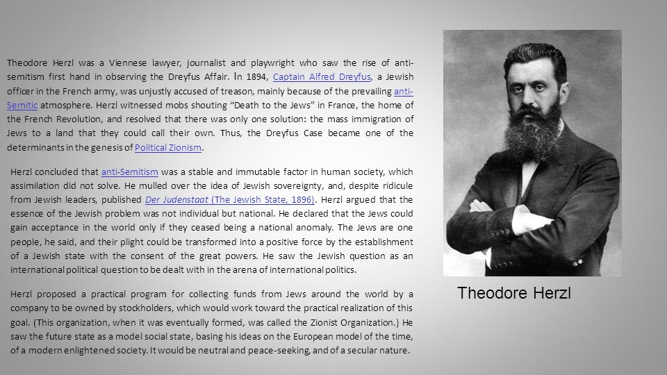 Theodore Herzl was a Viennese lawyer, journalist and playwright who saw the rise of anti- semitism first hand in observing the Dreyfus Affair.