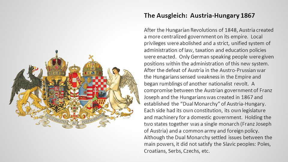 The Ausgleich: Austria-Hungary 1867 After the Hungarian Revolutions of 1848, Austria created a more centralized government on its empire.