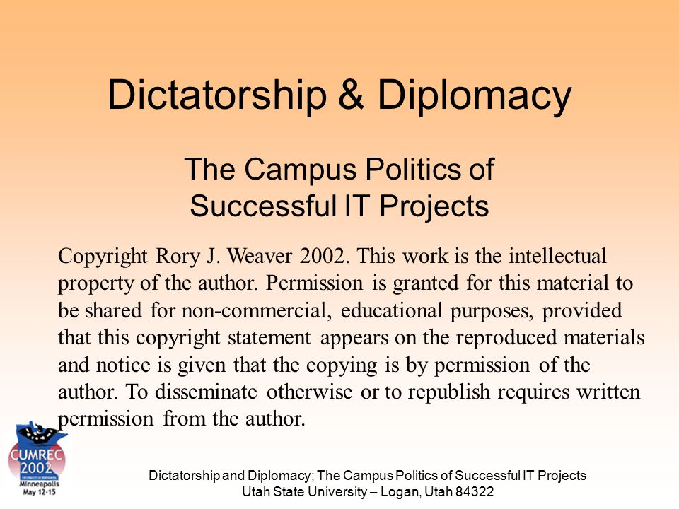 Dictatorship and Diplomacy; The Campus Politics of Successful IT Projects Utah State University – Logan, Utah 84322 Dictatorship & Diplomacy The Campus Politics of Successful IT Projects Copyright Rory J.