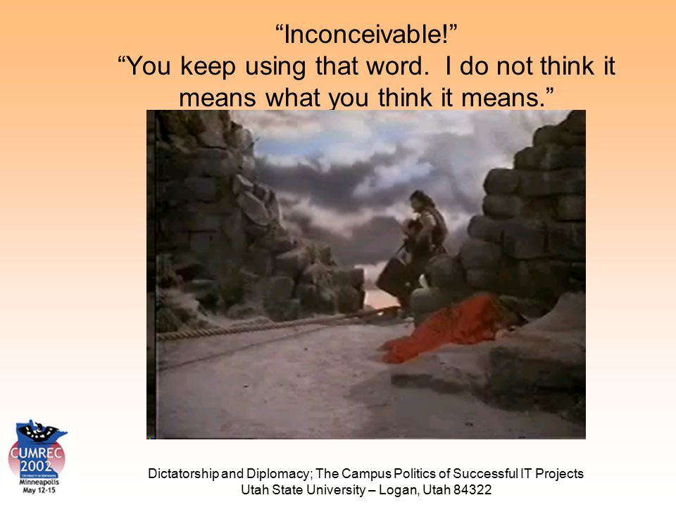 Dictatorship and Diplomacy; The Campus Politics of Successful IT Projects Utah State University – Logan, Utah 84322 Inconceivable! You keep using that word.