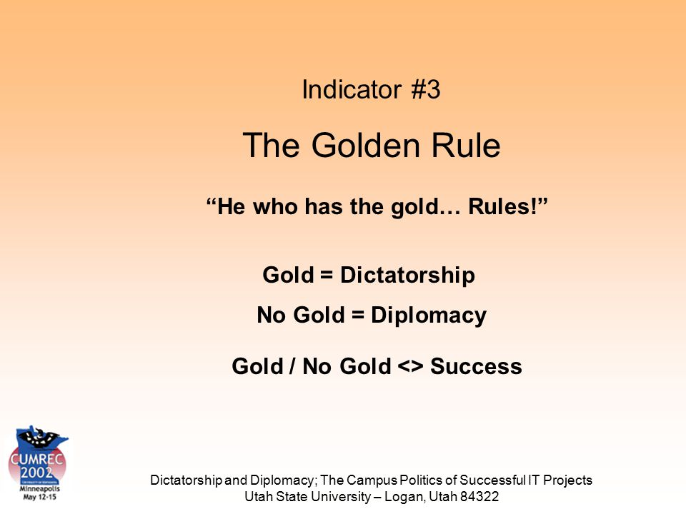 Dictatorship and Diplomacy; The Campus Politics of Successful IT Projects Utah State University – Logan, Utah 84322 Indicator #3 The Golden Rule He who has the gold… Rules! Gold = Dictatorship No Gold = Diplomacy Gold / No Gold <> Success