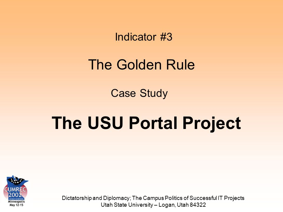 Dictatorship and Diplomacy; The Campus Politics of Successful IT Projects Utah State University – Logan, Utah 84322 Indicator #3 The Golden Rule Case Study The USU Portal Project