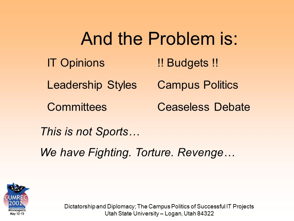 Dictatorship and Diplomacy; The Campus Politics of Successful IT Projects Utah State University – Logan, Utah 84322 And the Problem is: Leadership Sty