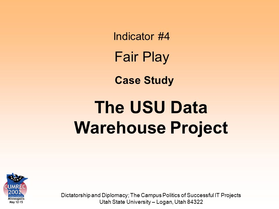Dictatorship and Diplomacy; The Campus Politics of Successful IT Projects Utah State University – Logan, Utah 84322 Indicator #4 Fair Play Case Study The USU Data Warehouse Project