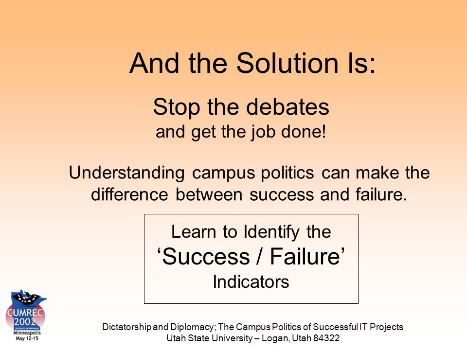 Dictatorship and Diplomacy; The Campus Politics of Successful IT Projects Utah State University – Logan, Utah 84322 And the Solution Is: Learn to Iden