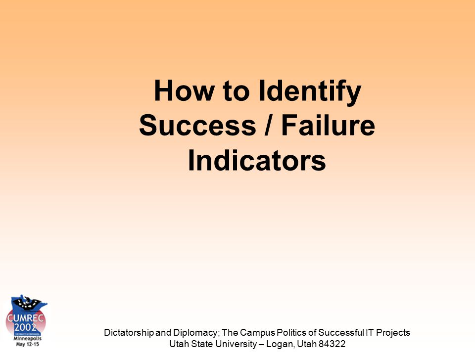 Dictatorship and Diplomacy; The Campus Politics of Successful IT Projects Utah State University – Logan, Utah 84322 How to Identify Success / Failure Indicators
