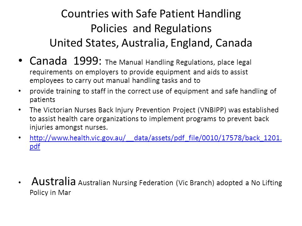 Countries with Safe Patient Handling Policies and Regulations United States, Australia, England, Canada Canada 1999: The Manual Handling Regulations, place legal requirements on employers to provide equipment and aids to assist employees to carry out manual handling tasks and to provide training to staff in the correct use of equipment and safe handling of patients The Victorian Nurses Back Injury Prevention Project (VNBIPP) was established to assist health care organizations to implement programs to prevent back injuries amongst nurses.