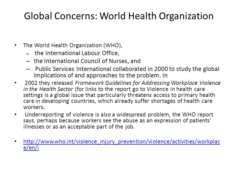 Global Concerns: World Health Organization The World Health Organization (WHO), – the International Labour Office, – the International Council of Nurses, and – Public Services International collaborated in 2000 to study the global implications of and approaches to the problem.