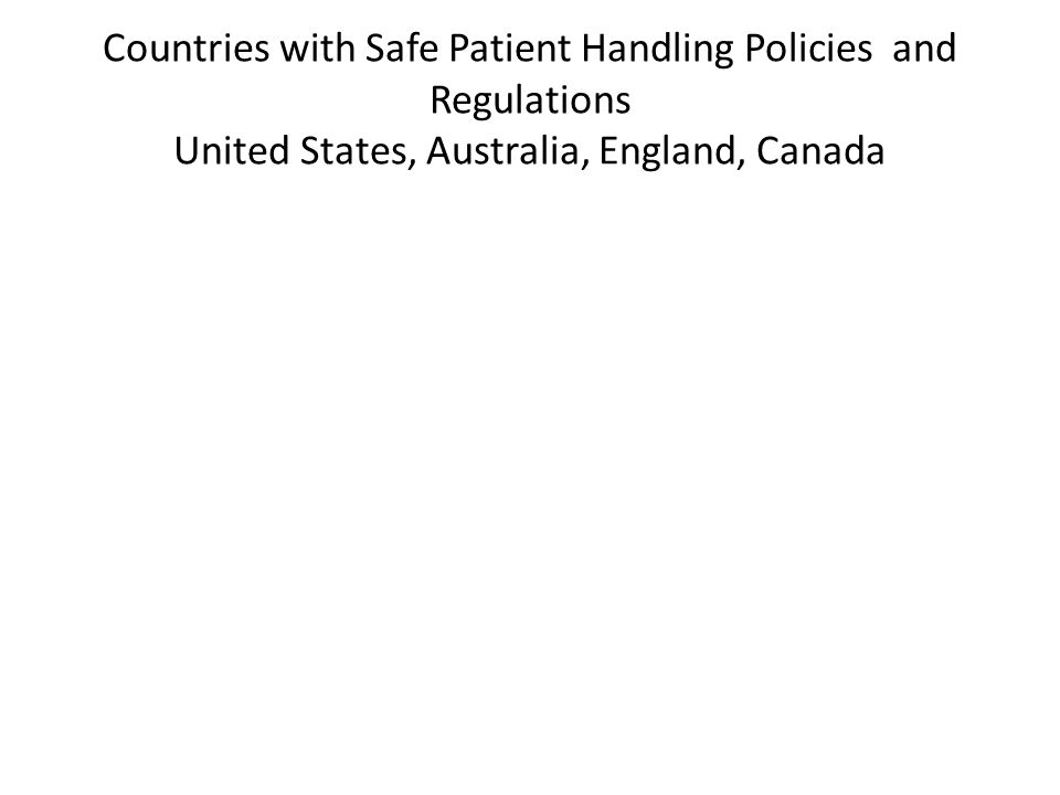Countries with Safe Patient Handling Policies and Regulations United States, Australia, England, Canada