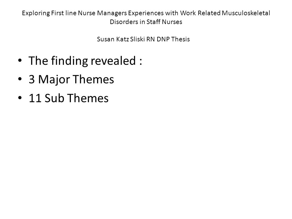 Exploring First line Nurse Managers Experiences with Work Related Musculoskeletal Disorders in Staff Nurses Susan Katz Sliski RN DNP Thesis The finding revealed : 3 Major Themes 11 Sub Themes