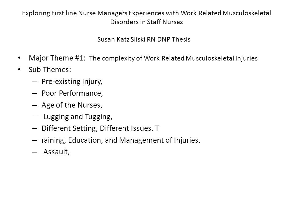 Exploring First line Nurse Managers Experiences with Work Related Musculoskeletal Disorders in Staff Nurses Susan Katz Sliski RN DNP Thesis Major Theme #1: The complexity of Work Related Musculoskeletal Injuries Sub Themes: – Pre-existing Injury, – Poor Performance, – Age of the Nurses, – Lugging and Tugging, – Different Setting, Different Issues, T – raining, Education, and Management of Injuries, – Assault,