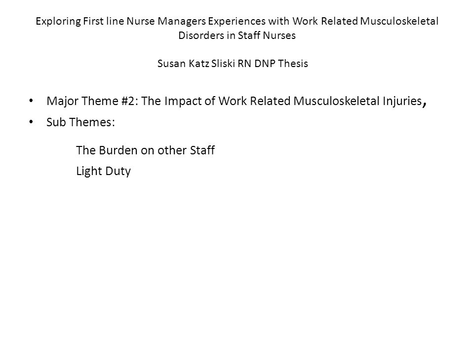 Exploring First line Nurse Managers Experiences with Work Related Musculoskeletal Disorders in Staff Nurses Susan Katz Sliski RN DNP Thesis Major Theme #2: The Impact of Work Related Musculoskeletal Injuries, Sub Themes: The Burden on other Staff Light Duty