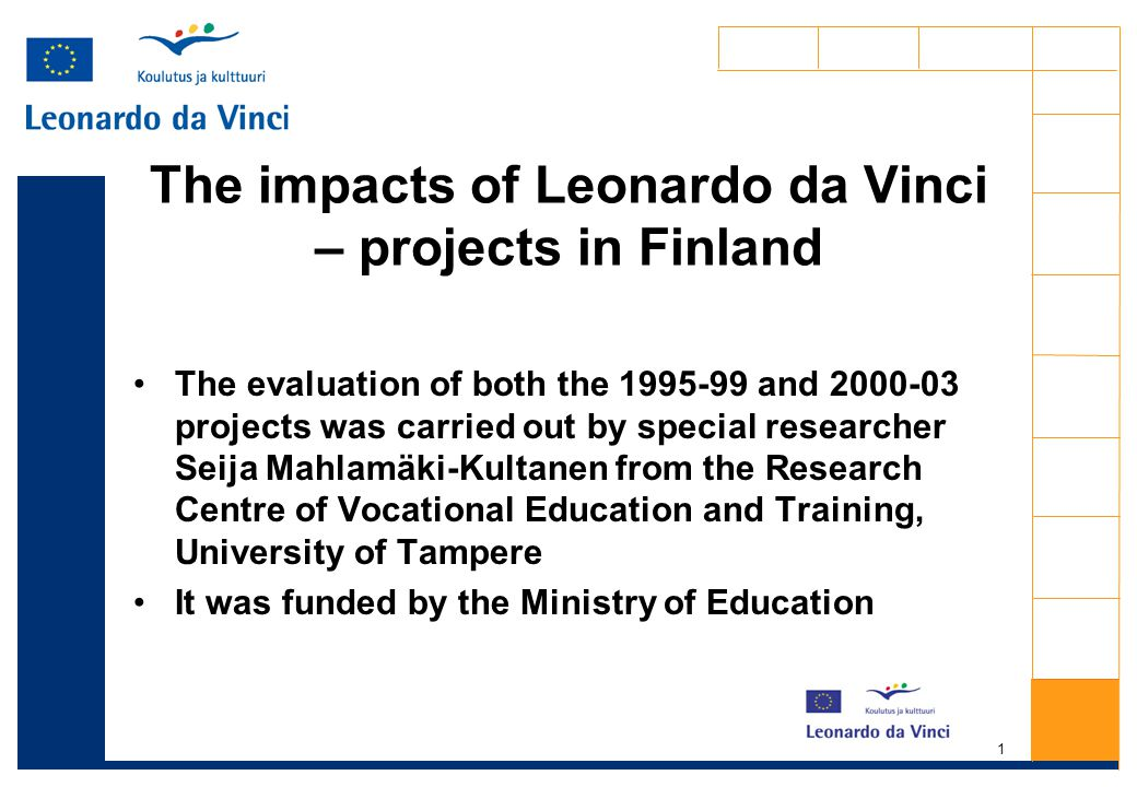 1 The impacts of Leonardo da Vinci – projects in Finland The evaluation of both the 1995-99 and 2000-03 projects was carried out by special researcher Seija Mahlamäki-Kultanen from the Research Centre of Vocational Education and Training, University of Tampere It was funded by the Ministry of Education