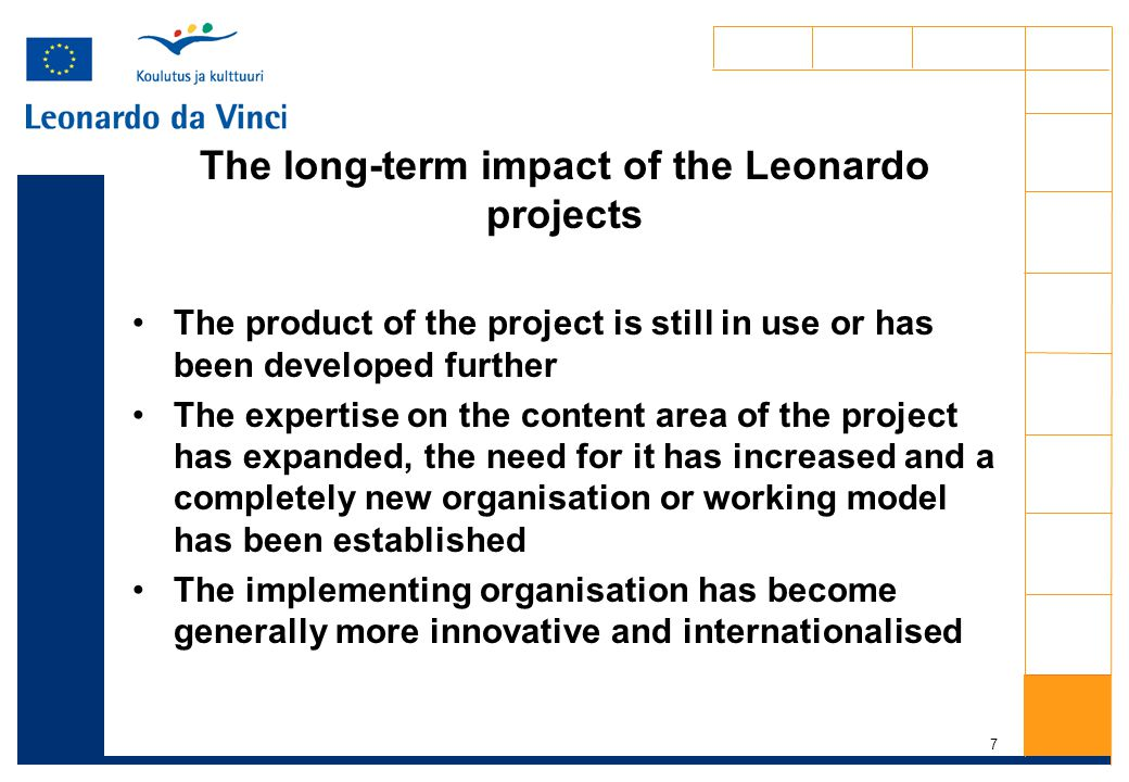 7 The long-term impact of the Leonardo projects The product of the project is still in use or has been developed further The expertise on the content area of the project has expanded, the need for it has increased and a completely new organisation or working model has been established The implementing organisation has become generally more innovative and internationalised