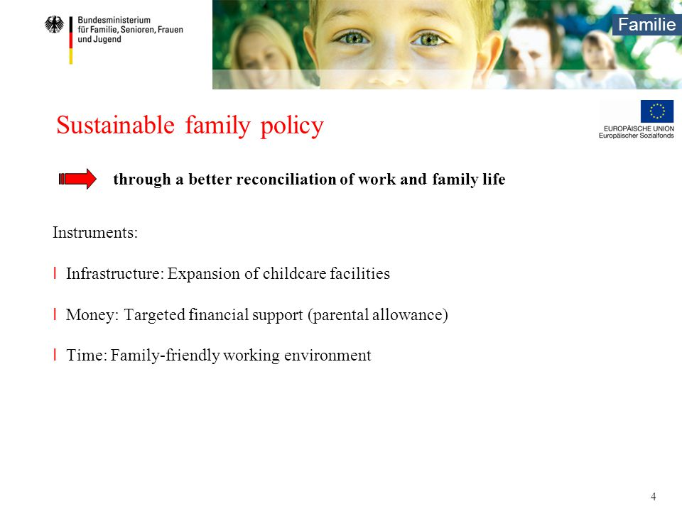 Familie 4 Sustainable family policy Instruments: I Infrastructure: Expansion of childcare facilities I Money: Targeted financial support (parental allowance) I Time: Family-friendly working environment through a better reconciliation of work and family life