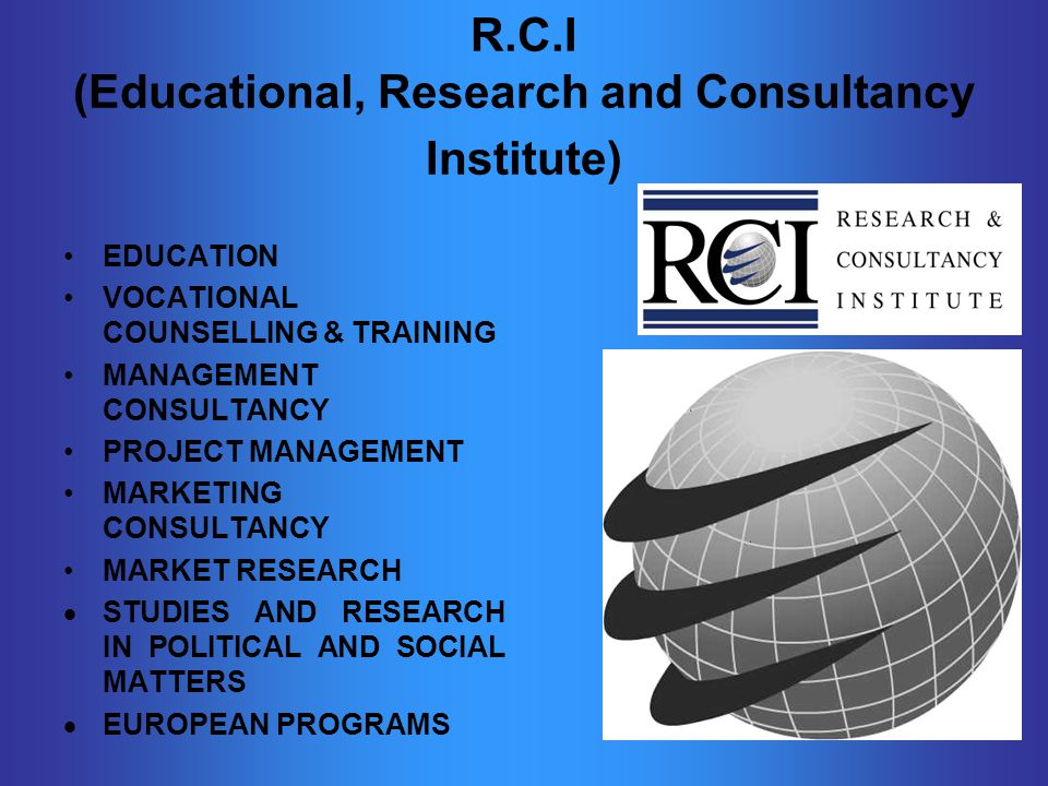 R.C.I (Educational, Research and Consultancy Institute) EDUCATION VOCATIONAL COUNSELLING & TRAINING MANAGEMENT CONSULTANCY PROJECT MANAGEMENT MARKETING CONSULTANCY MARKET RESEARCH  STUDIES AND RESEARCH IN POLITICAL AND SOCIAL MATTERS  EUROPEAN PROGRAMS