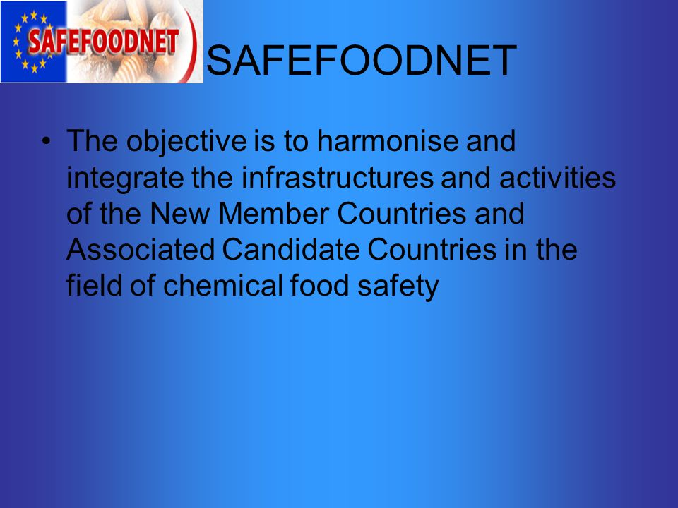 SAFEFOODNET The objective is to harmonise and integrate the infrastructures and activities of the New Member Countries and Associated Candidate Countries in the field of chemical food safety