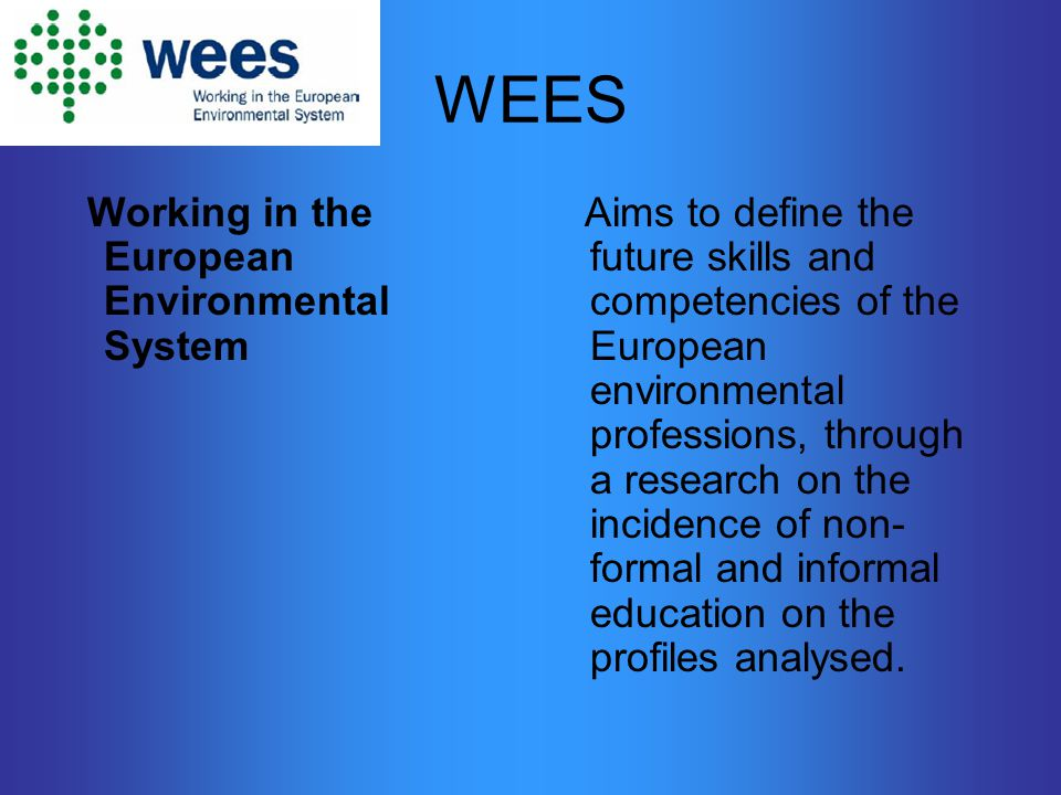 WEES Working in the European Environmental System Aims to define the future skills and competencies of the European environmental professions, through a research on the incidence of non- formal and informal education on the profiles analysed.