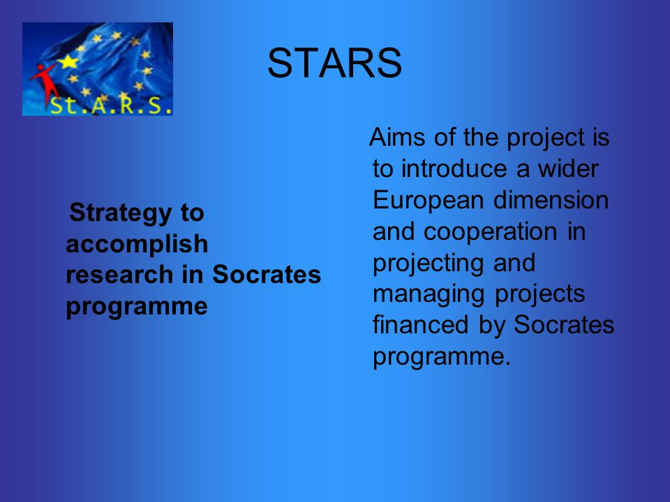 STARS Strategy to accomplish research in Socrates programme Aims of the project is to introduce a wider European dimension and cooperation in projecting and managing projects financed by Socrates programme.