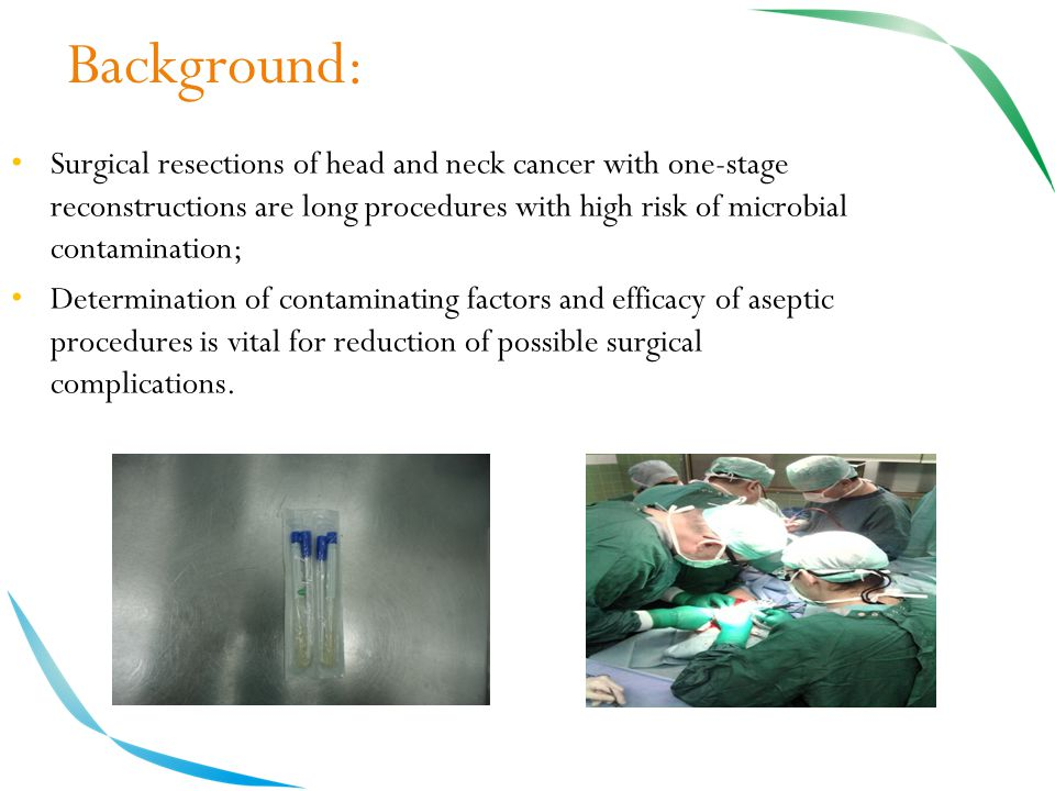 Background: Surgical resections of head and neck cancer with one-stage reconstructions are long procedures with high risk of microbial contamination; Determination of contaminating factors and efficacy of aseptic procedures is vital for reduction of possible surgical complications.