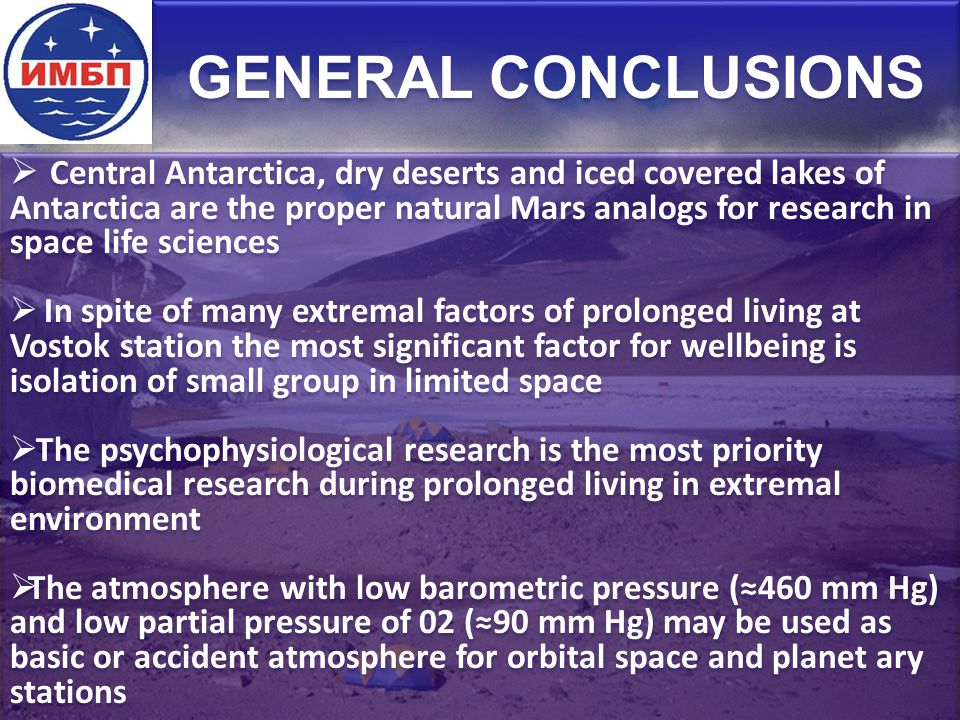 GENERAL CONCLUSIONS  Central Antarctica, dry deserts and iced covered lakes of Antarctica are the proper natural Mars analogs for research in space life sciences  In spite of many extremal factors of prolonged living at Vostok station the most significant factor for wellbeing is isolation of small group in limited space  The psychophysiological research is the most priority biomedical research during prolonged living in extremal environment  The atmosphere with low barometric pressure (≈460 mm Hg) and low partial pressure of 02 (≈90 mm Hg) may be used as basic or accident atmosphere for orbital space and planet ary stations  Central Antarctica, dry deserts and iced covered lakes of Antarctica are the proper natural Mars analogs for research in space life sciences  In spite of many extremal factors of prolonged living at Vostok station the most significant factor for wellbeing is isolation of small group in limited space  The psychophysiological research is the most priority biomedical research during prolonged living in extremal environment  The atmosphere with low barometric pressure (≈460 mm Hg) and low partial pressure of 02 (≈90 mm Hg) may be used as basic or accident atmosphere for orbital space and planet ary stations