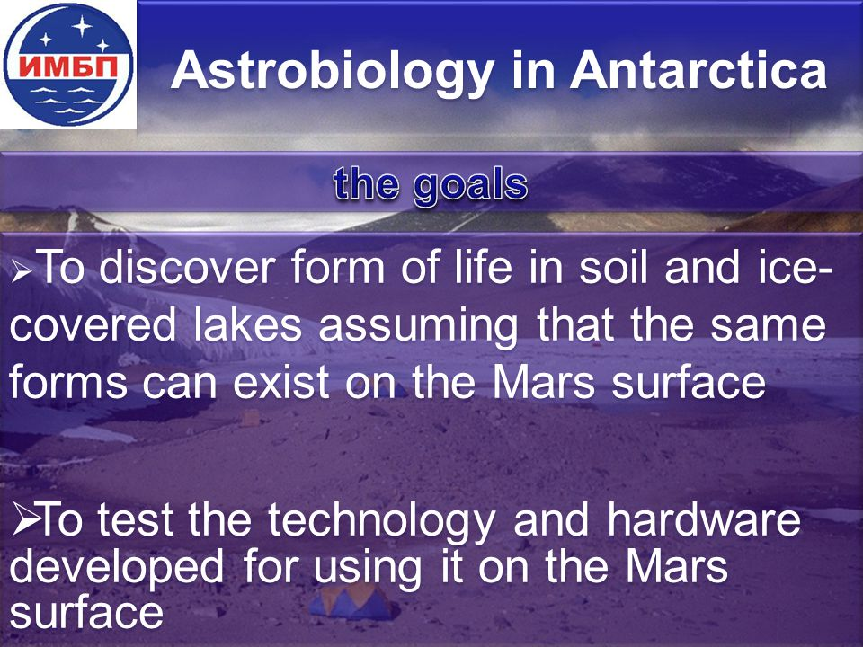 Astrobiology in Antarctica  To discover form of life in soil and ice- covered lakes assuming that the same forms can exist on the Mars surface  To test the technology and hardware developed for using it on the Mars surface  To discover form of life in soil and ice- covered lakes assuming that the same forms can exist on the Mars surface  To test the technology and hardware developed for using it on the Mars surface