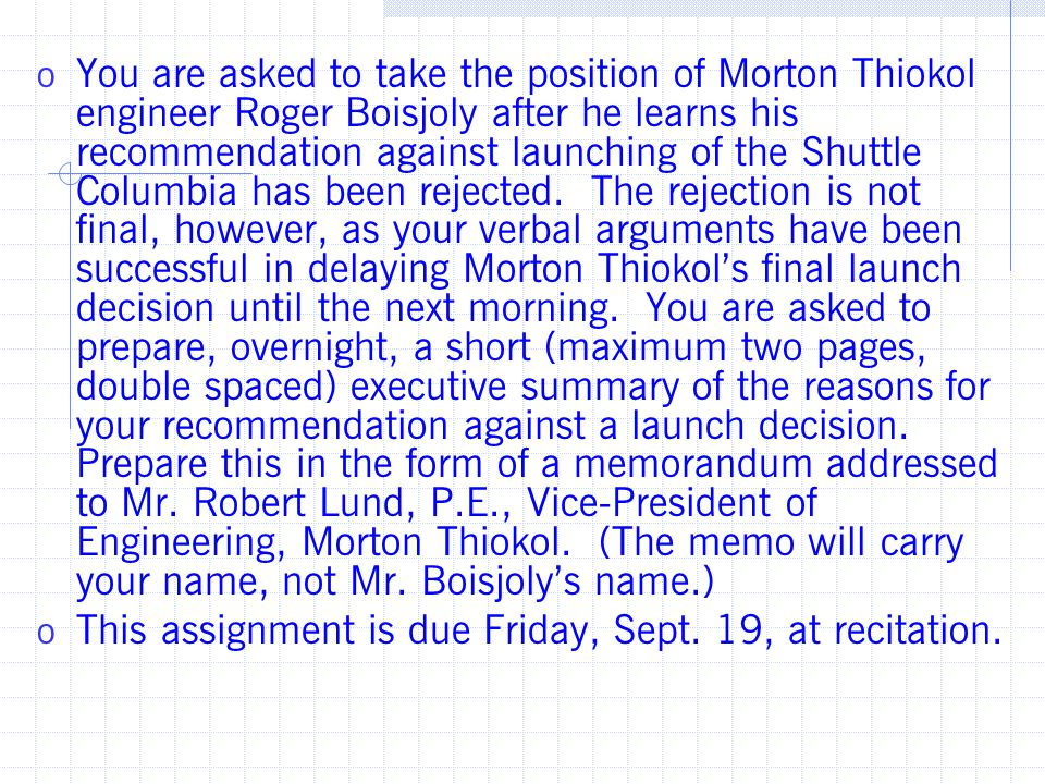 o You are asked to take the position of Morton Thiokol engineer Roger Boisjoly after he learns his recommendation against launching of the Shuttle Columbia has been rejected.