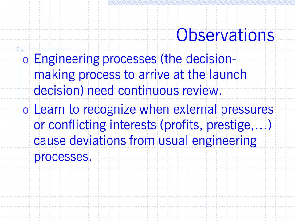 Observations o Engineering processes (the decision- making process to arrive at the launch decision) need continuous review.