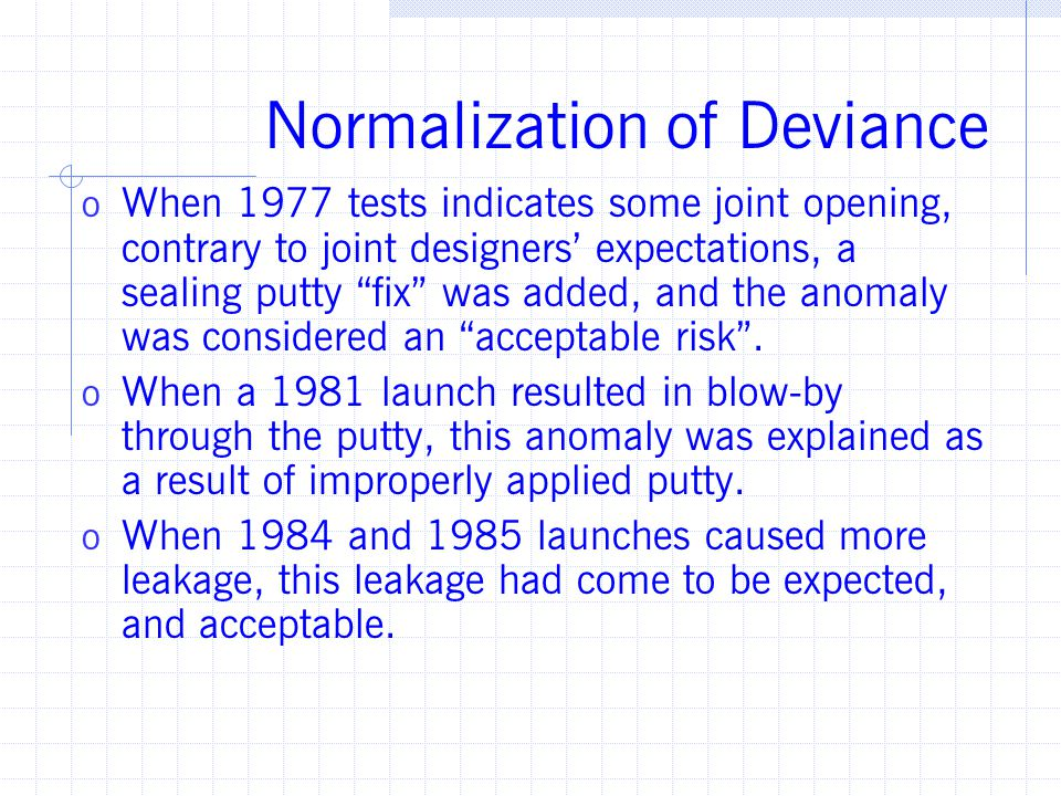 Normalization of Deviance o When 1977 tests indicates some joint opening, contrary to joint designers' expectations, a sealing putty fix was added, and the anomaly was considered an acceptable risk .