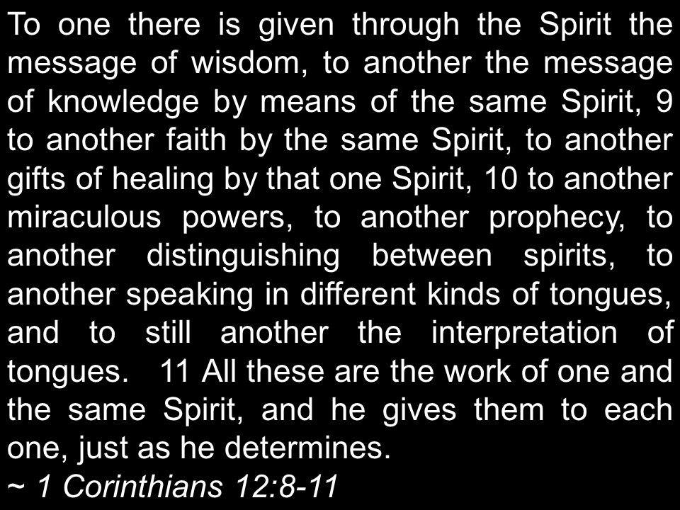To one there is given through the Spirit the message of wisdom, to another the message of knowledge by means of the same Spirit, 9 to another faith by