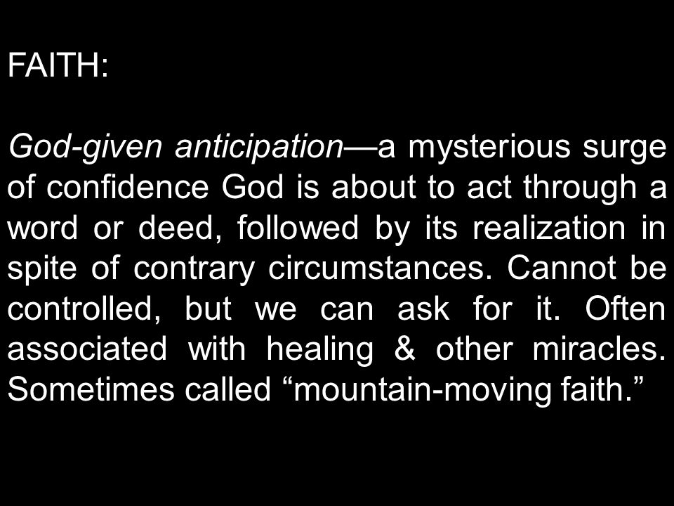 FAITH: God-given anticipation—a mysterious surge of confidence God is about to act through a word or deed, followed by its realization in spite of con