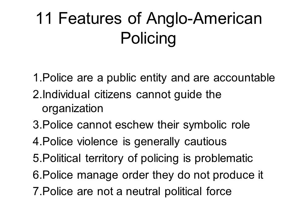 11 Features of Anglo-American Policing 1.Police are a public entity and are accountable 2.Individual citizens cannot guide the organization 3.Police cannot eschew their symbolic role 4.Police violence is generally cautious 5.Political territory of policing is problematic 6.Police manage order they do not produce it 7.Police are not a neutral political force