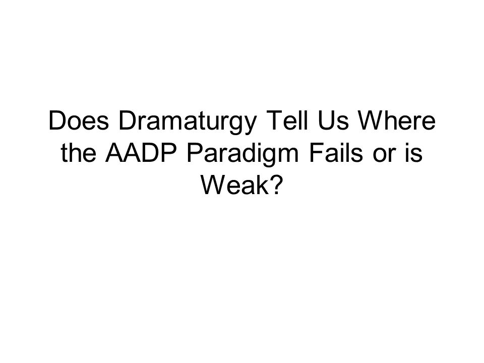 Does Dramaturgy Tell Us Where the AADP Paradigm Fails or is Weak