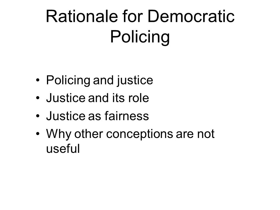 Rationale for Democratic Policing Policing and justice Justice and its role Justice as fairness Why other conceptions are not useful