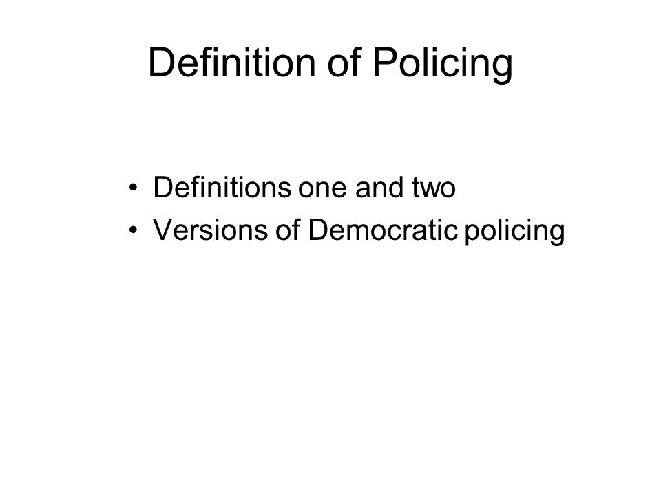 Definition of Policing Definitions one and two Versions of Democratic policing