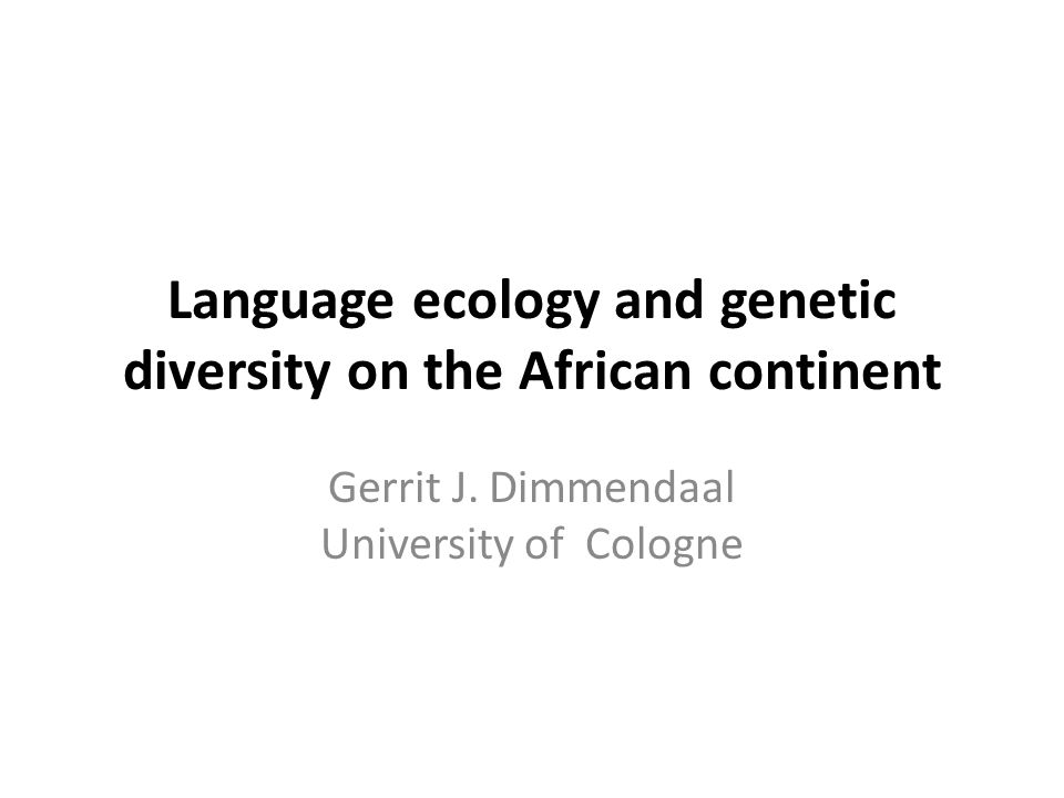 Language ecology and genetic diversity on the African continent Gerrit J. Dimmendaal University of Cologne