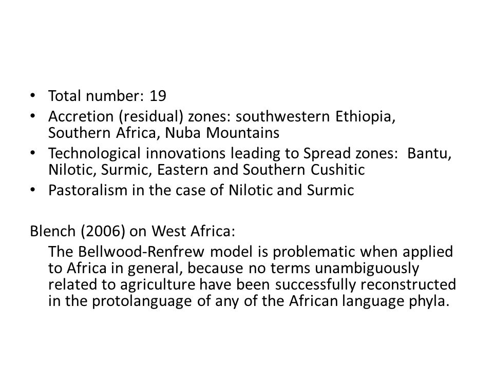 Total number: 19 Accretion (residual) zones: southwestern Ethiopia, Southern Africa, Nuba Mountains Technological innovations leading to Spread zones: Bantu, Nilotic, Surmic, Eastern and Southern Cushitic Pastoralism in the case of Nilotic and Surmic Blench (2006) on West Africa: The Bellwood-Renfrew model is problematic when applied to Africa in general, because no terms unambiguously related to agriculture have been successfully reconstructed in the protolanguage of any of the African language phyla.