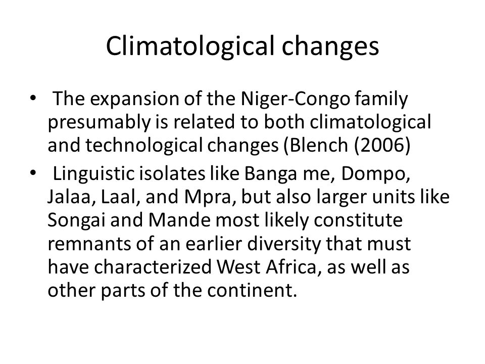 Climatological changes The expansion of the Niger-Congo family presumably is related to both climatological and technological changes (Blench (2006) Linguistic isolates like Banga me, Dompo, Jalaa, Laal, and Mpra, but also larger units like Songai and Mande most likely constitute remnants of an earlier diversity that must have characterized West Africa, as well as other parts of the continent.
