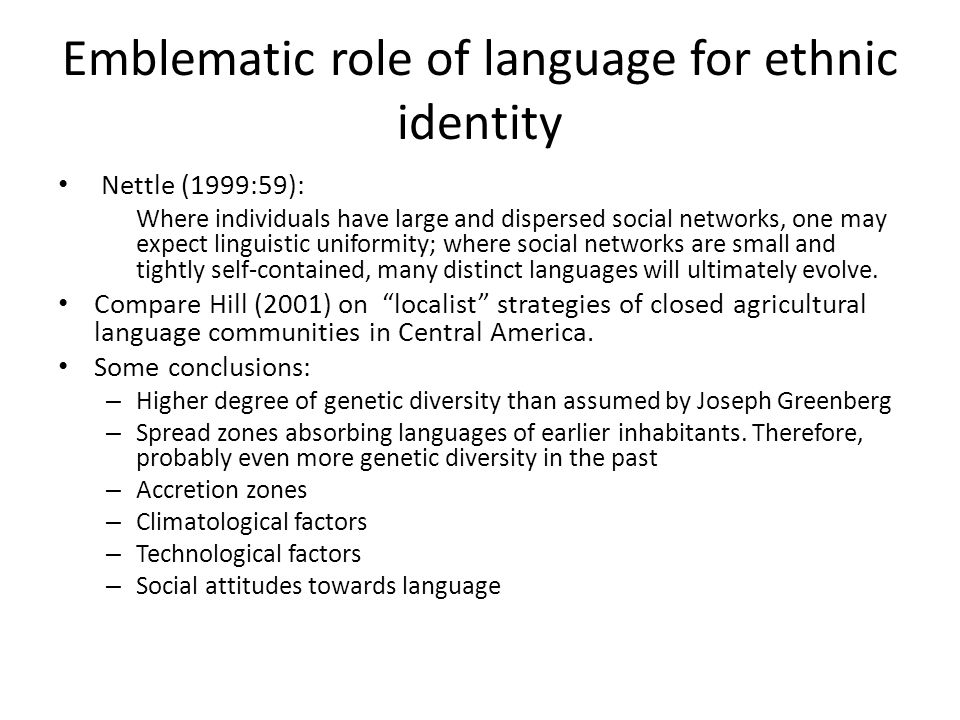 Emblematic role of language for ethnic identity Nettle (1999:59): Where individuals have large and dispersed social networks, one may expect linguistic uniformity; where social networks are small and tightly self-contained, many distinct languages will ultimately evolve.