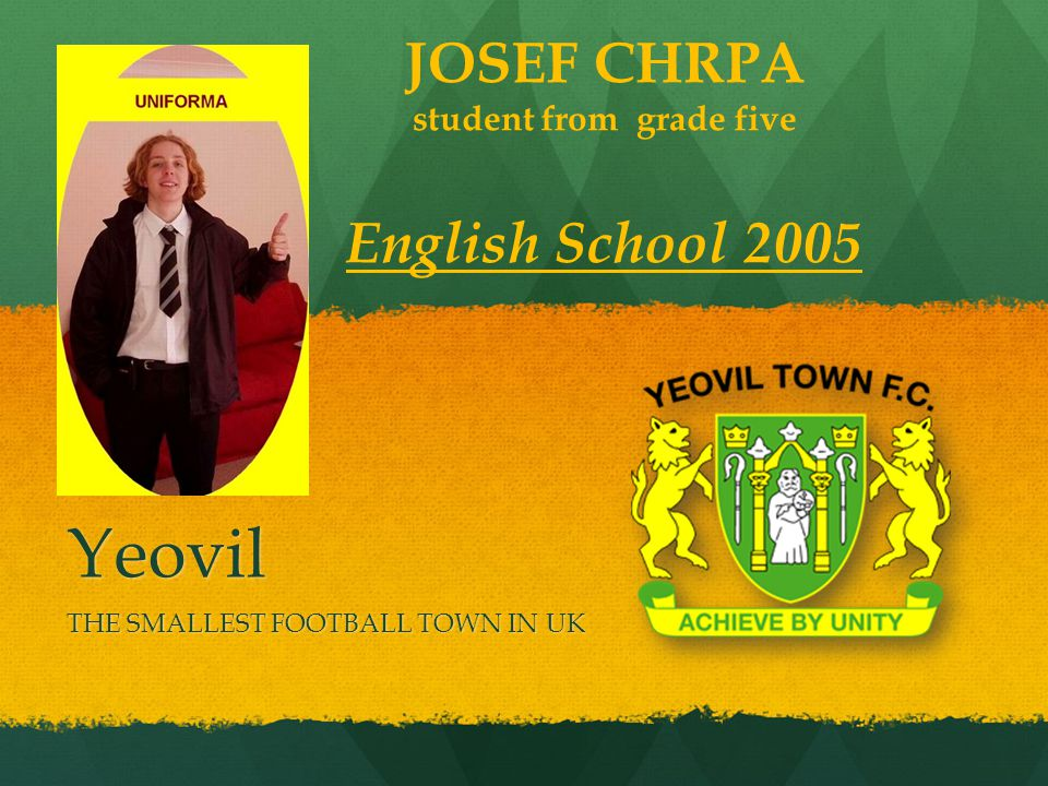Yeovil THE SMALLEST FOOTBALL TOWN IN UK JOSEF CHRPA student from grade five English School 2005