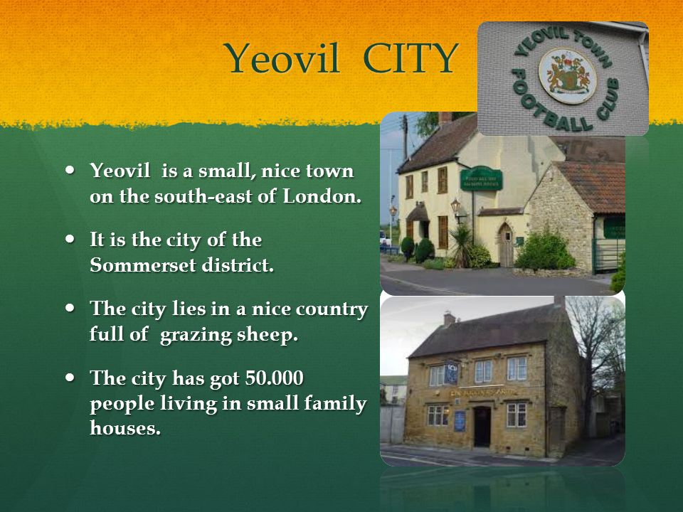 Yeovil CITY Yeovil is a small, nice town on the south-east of London. Yeovil is a small, nice town on the south-east of London. It is the city of the