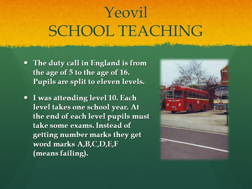Yeovil SCHOOL TEACHING The duty call in England is from the age of 5 to the age of 16. Pupils are split to eleven levels. The duty call in England is