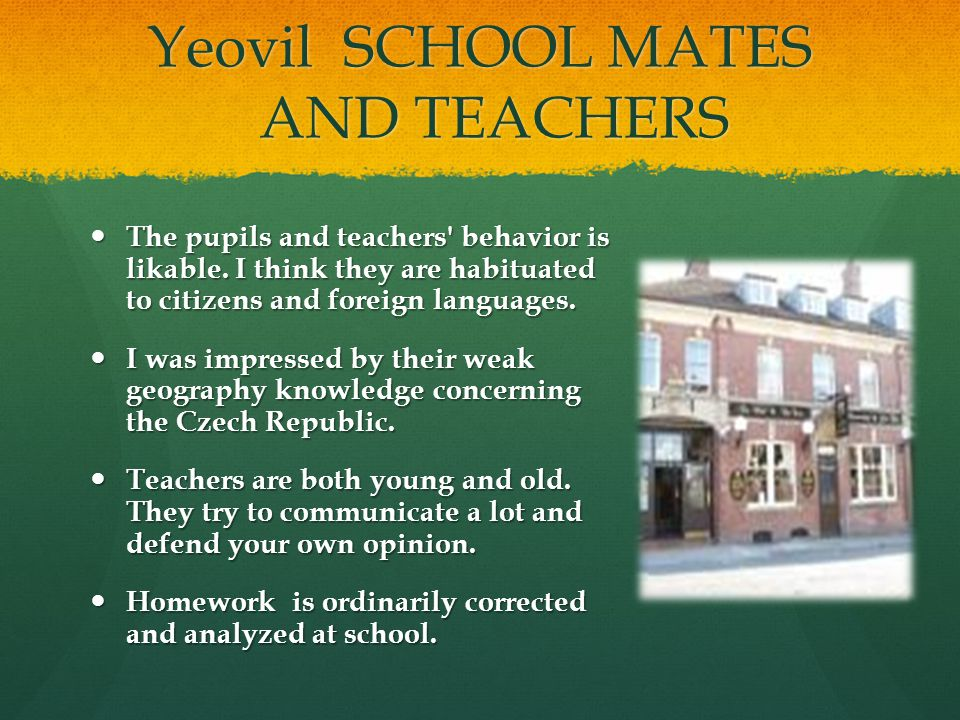 Yeovil SCHOOL MATES AND TEACHERS The pupils and teachers' behavior is likable. I think they are habituated to citizens and foreign languages. The pupi